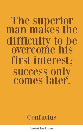 The superior man makes the difficulty to be overcome.. Confucius good success quotes