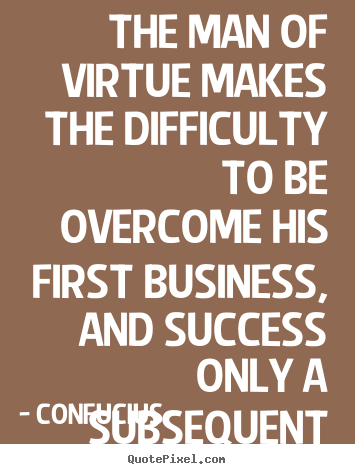 Design your own picture quotes about success - The man of virtue makes the difficulty to be overcome his..
