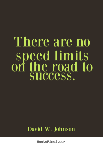 Create graphic picture quote about success - There are no speed limits on the road to success.