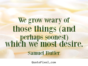 Create image quotes about success - We grow weary of those things (and perhaps soonest)..