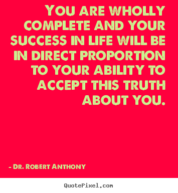 Success quote - You are wholly complete and your success in life will be in direct proportion..