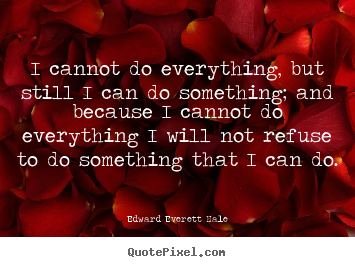 Success quote - I cannot do everything, but still i can do something; and because..