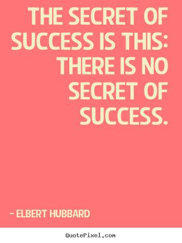 Success quotes - The secret of success is this: there is no secret of..