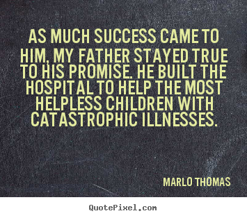 As much success came to him, my father stayed true to.. Marlo Thomas  success quotes