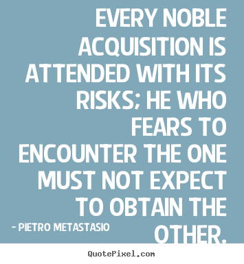 Pietro Metastasio picture quote - Every noble acquisition is attended with its.. - Success quotes