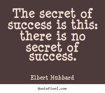 The secret of success is this: there is no secret of success. Elbert Hubbard top success quotes
