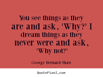You see things as they are and ask, 'why?' i.. George Bernard Shaw  success quotes