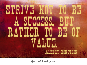 Quote about success - Strive not to be a success, but rather to be of value.