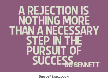 A rejection is nothing more than a necessary step in the pursuit.. Bo Bennett best success quote