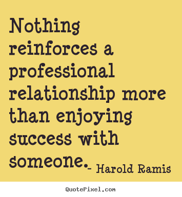 Nothing reinforces a professional relationship.. Harold Ramis good success quotes