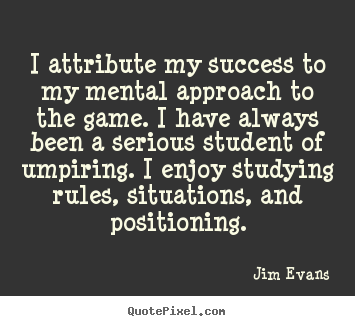Jim Evans picture quotes - I attribute my success to my mental approach to the game... - Success quote