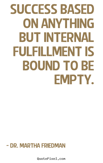Success quotes - Success based on anything but internal fulfillment is bound to be empty.