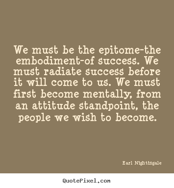 Success quotes - We must be the epitome-the embodiment-of success. we must radiate success..