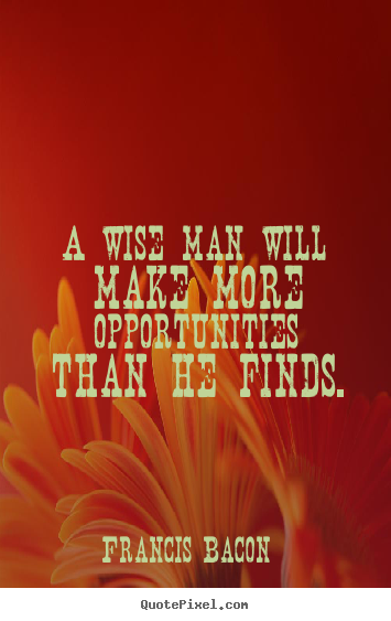 Success quote - A wise man will make more opportunities than he..