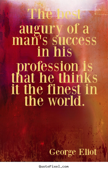 The best augury of a man's success in his profession is that he thinks.. George Eliot great success quote