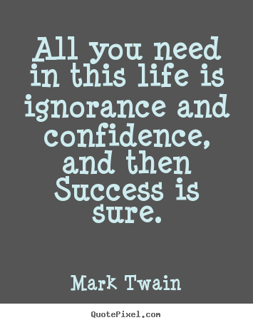 Success quotes - All you need in this life is ignorance and confidence, and then success..