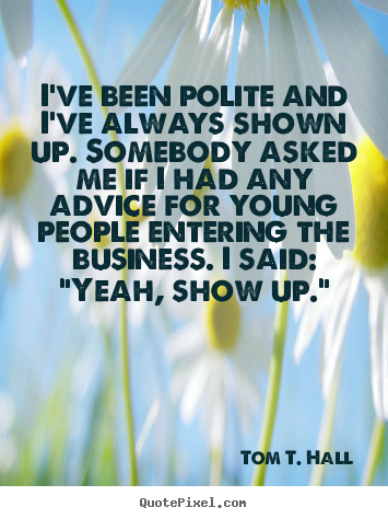Success quotes - I've been polite and i've always shown up. somebody asked me if..