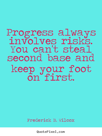 Progress always involves risks. you can't steal second base.. Frederick B. Wilcox great success quotes