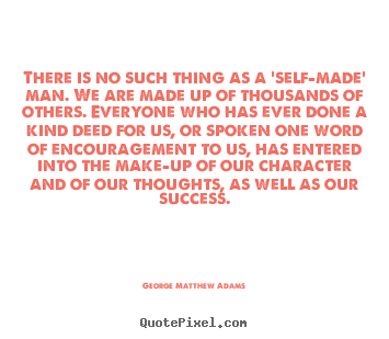 Design custom picture quotes about success - There is no such thing as a 'self-made' man. we are..