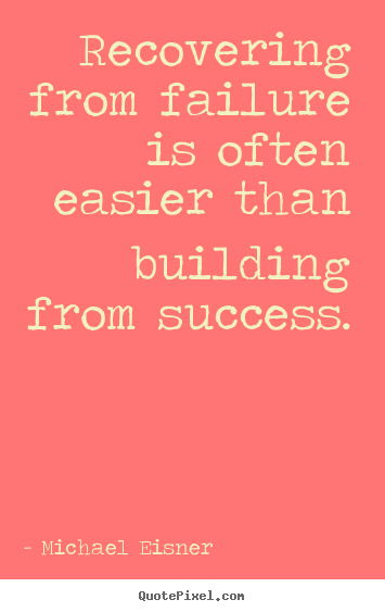 Michael Eisner image quotes - Recovering from failure is often easier than building from success. - Success quotes