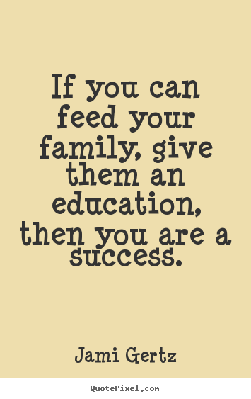 Quote about success - If you can feed your family, give them an education, then you are a success.