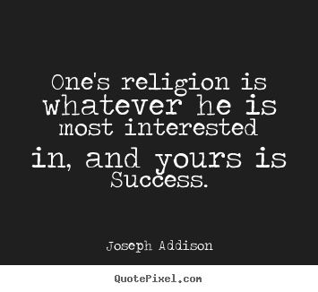 Success quotes - One's religion is whatever he is most interested in, and yours..