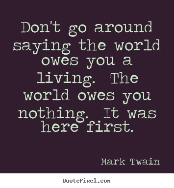 Don't go around saying the world owes you a.. Mark Twain top success quotes