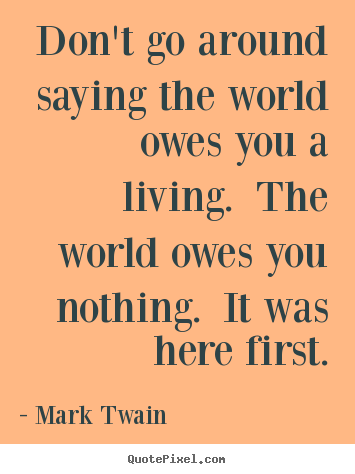 Success sayings - Don't go around saying the world owes you a living. the..