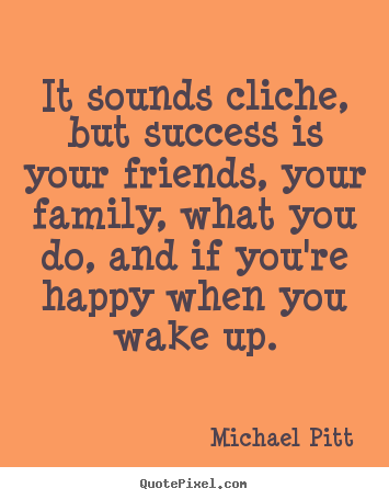 Quotes about success - It sounds cliche, but success is your friends, your family, what..