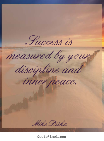 Success is measured by your discipline and inner.. Mike Ditka top success quote