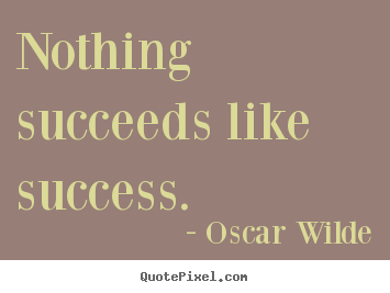Quote about success - Nothing succeeds like success.