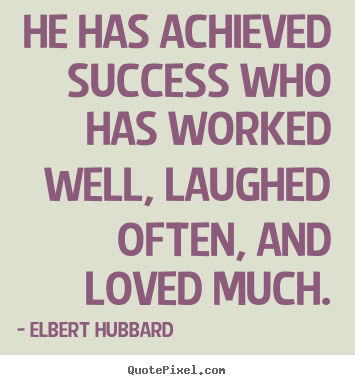 He has achieved success who has worked well, laughed.. Elbert Hubbard famous success quotes