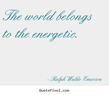 The world belongs to the energetic. Ralph Waldo Emerson  success quote