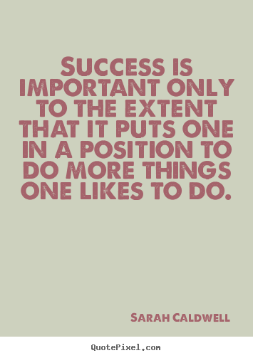 Customize picture quotes about success - Success is important only to the extent that it puts one in a position..