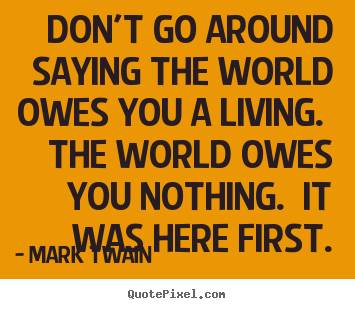 Create your own picture quotes about success - Don't go around saying the world owes you a living. the..