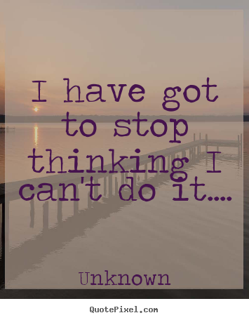 Unknown picture quote - I have got to stop thinking i can't do it.... - Success sayings