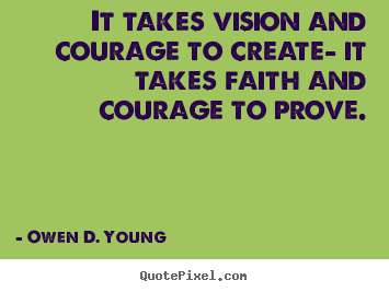 Quotes about success - It takes vision and courage to create- it takes faith and courage to prove.