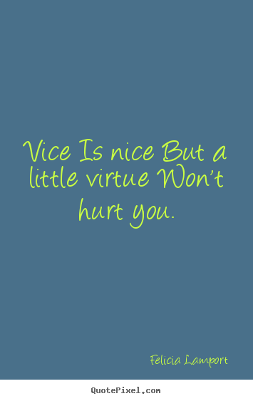 Vice is nice but a little virtue won't hurt you. Felicia Lamport top success quotes