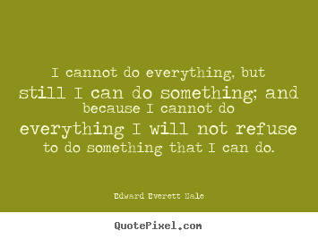 Quotes about success - I cannot do everything, but still i can do something;..