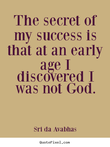 Quotes about success - The secret of my success is that at an early age i discovered i was..