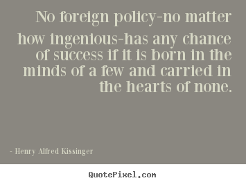 No foreign policy-no matter how ingenious-has.. Henry Alfred Kissinger  success quotes