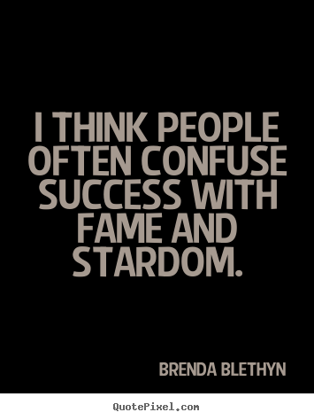Quotes about success - I think people often confuse success with fame and stardom.