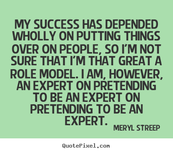 My success has depended wholly on putting things over on people,.. Meryl Streep good success quotes