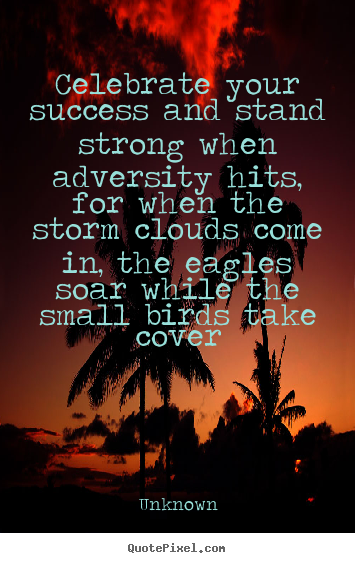 Quotes about success - Celebrate your success and stand strong when adversity hits, for when..