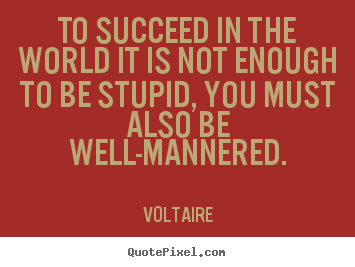 To succeed in the world it is not enough to.. Voltaire famous success quotes
