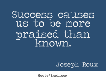 Joseph Roux picture quotes - Success causes us to be more praised than known. - Success quotes