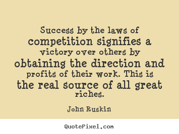 John Ruskin image quote - Success by the laws of competition signifies a victory.. - Success quotes