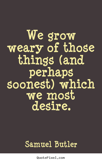 Quotes about success - We grow weary of those things (and perhaps soonest) which..