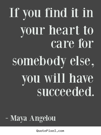 Success quote - If you find it in your heart to care for somebody else, you will..