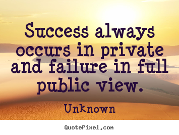 Unknown poster quotes - Success always occurs in private and failure in full.. - Success quote
